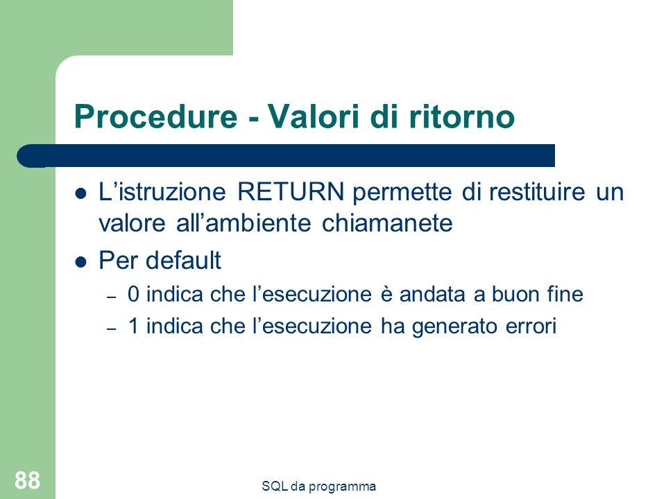 SQL da programma 88 Procedure - Valori di ritorno Listruzione RETURN permette di restituire un valore allambiente chiamanete Per default – 0 indica che lesecuzione è andata a buon fine – 1 indica che lesecuzione ha generato errori