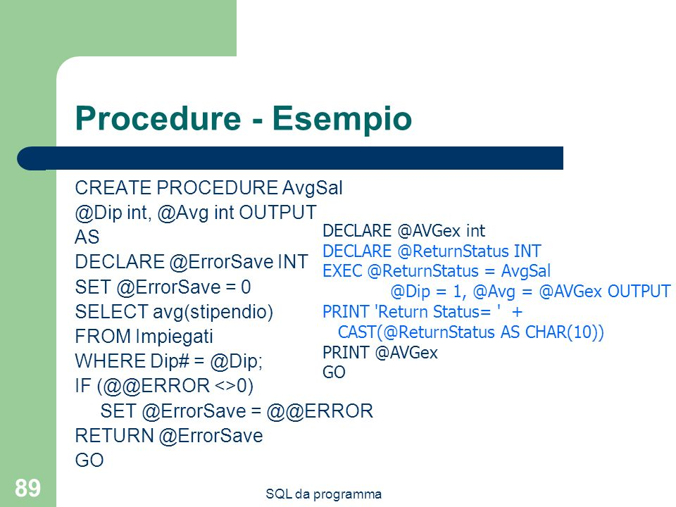 SQL da programma 89 Procedure - Esempio CREATE PROCEDURE AvgSal @Dip int, @Avg int OUTPUT AS DECLARE @ErrorSave INT SET @ErrorSave = 0 SELECT avg(stip