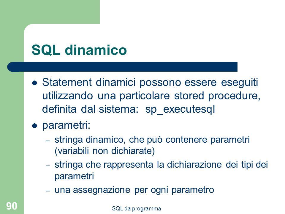 SQL da programma 90 SQL dinamico Statement dinamici possono essere eseguiti utilizzando una particolare stored procedure, definita dal sistema:sp_executesql parametri: – stringa dinamico, che può contenere parametri (variabili non dichiarate) – stringa che rappresenta la dichiarazione dei tipi dei parametri – una assegnazione per ogni parametro
