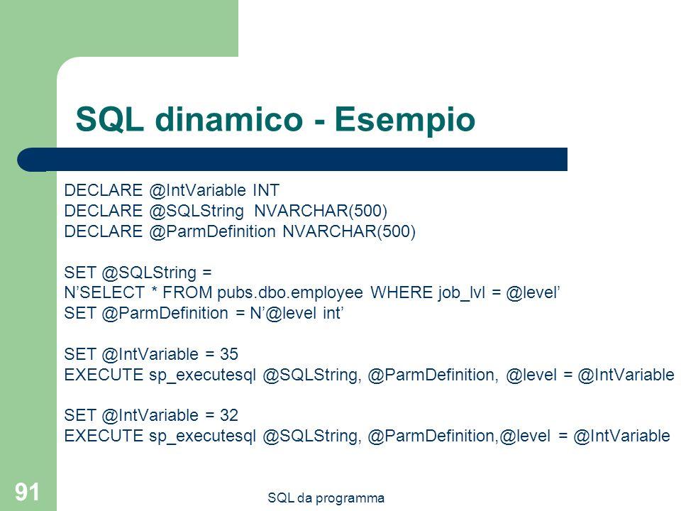 SQL da programma 91 SQL dinamico - Esempio DECLARE @IntVariable INT DECLARE @SQLString NVARCHAR(500) DECLARE @ParmDefinition NVARCHAR(500) SET @SQLStr