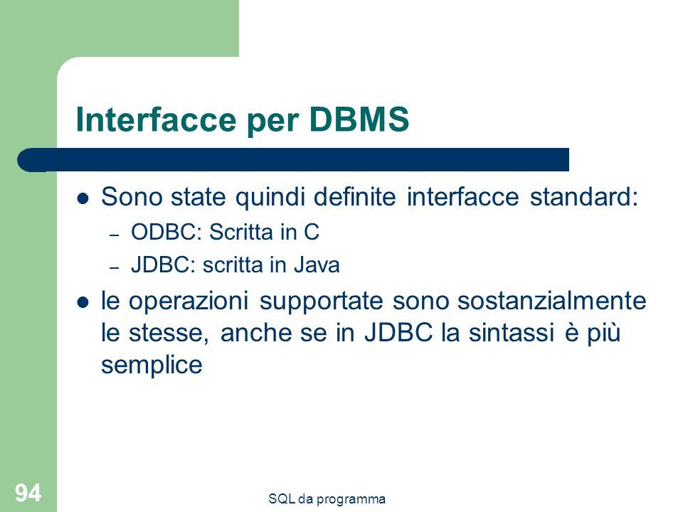 SQL da programma 94 Interfacce per DBMS Sono state quindi definite interfacce standard: – ODBC: Scritta in C – JDBC: scritta in Java le operazioni supportate sono sostanzialmente le stesse, anche se in JDBC la sintassi è più semplice