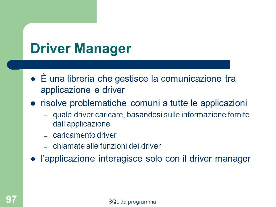 SQL da programma 97 Driver Manager È una libreria che gestisce la comunicazione tra applicazione e driver risolve problematiche comuni a tutte le applicazioni – quale driver caricare, basandosi sulle informazione fornite dallapplicazione – caricamento driver – chiamate alle funzioni dei driver lapplicazione interagisce solo con il driver manager