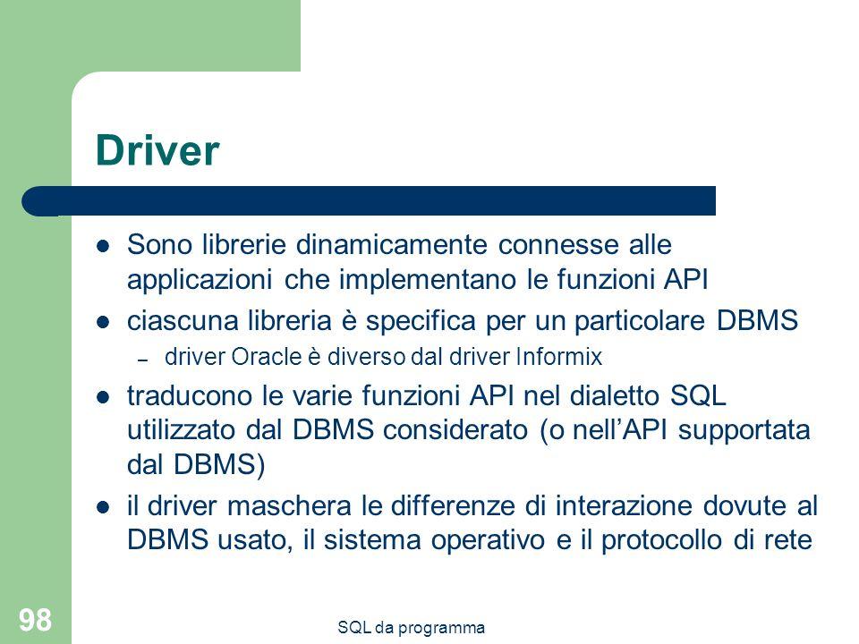 SQL da programma 98 Driver Sono librerie dinamicamente connesse alle applicazioni che implementano le funzioni API ciascuna libreria è specifica per u