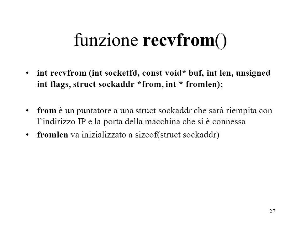 27 funzione recvfrom() int recvfrom (int socketfd, const void* buf, int len, unsigned int flags, struct sockaddr *from, int * fromlen); from è un punt