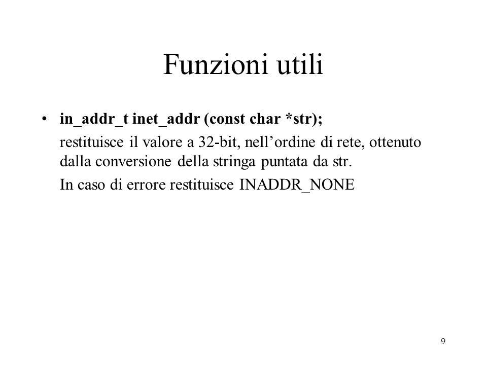 30 Esempio Server TCP … s = socket(PF_INET,SOCK_STREAM,0); indirizzo.sin_family = AF_INET; indirizzo.sin_port = htons(8120); if (bind(s,&indirizzo,sizeof(struct sockaddr_in))!=0){ perror( bind fallita ); return 1; } if (listen(s,3)!=0){ perror( Listen fallita ); return 1; }