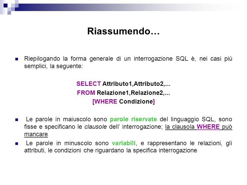 Riassumendo… Riepilogando la forma generale di un interrogazione SQL è, nei casi più semplici, la seguente: SELECT Attributo1,Attributo2,... FROM Rela