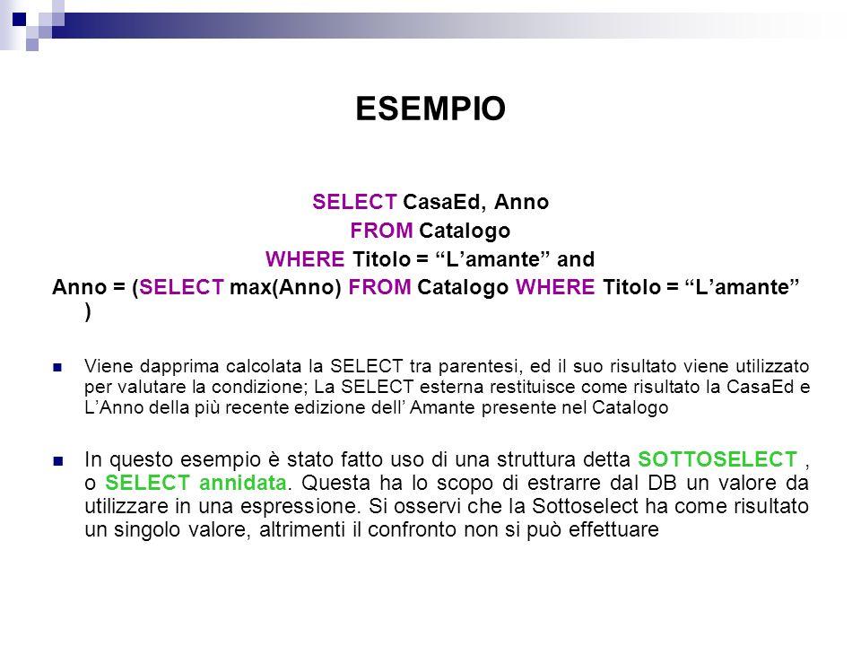 ESEMPIO SELECT CasaEd, Anno FROM Catalogo WHERE Titolo = Lamante and Anno = (SELECT max(Anno) FROM Catalogo WHERE Titolo = Lamante ) Viene dapprima ca