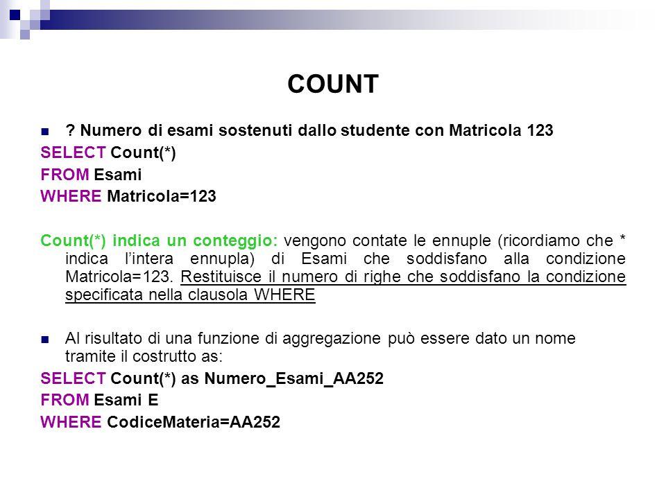 COUNT ? Numero di esami sostenuti dallo studente con Matricola 123 SELECT Count(*) FROM Esami WHERE Matricola=123 Count(*) indica un conteggio: vengon