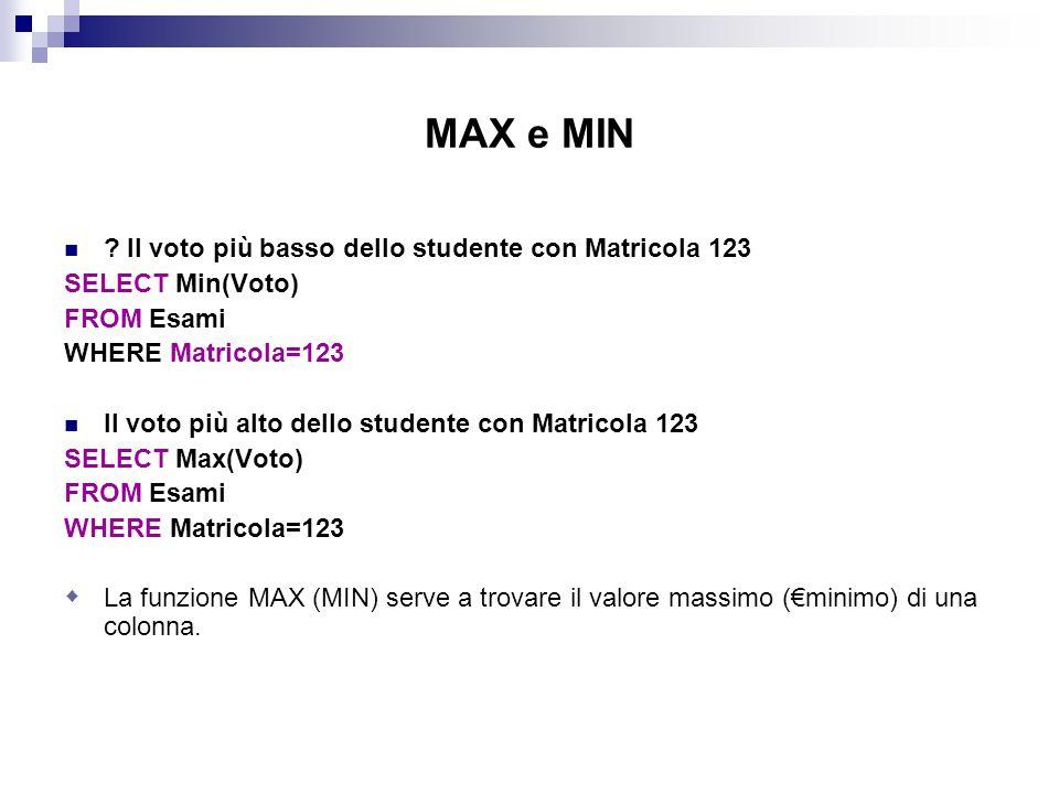 MAX e MIN ? Il voto più basso dello studente con Matricola 123 SELECT Min(Voto) FROM Esami WHERE Matricola=123 Il voto più alto dello studente con Mat