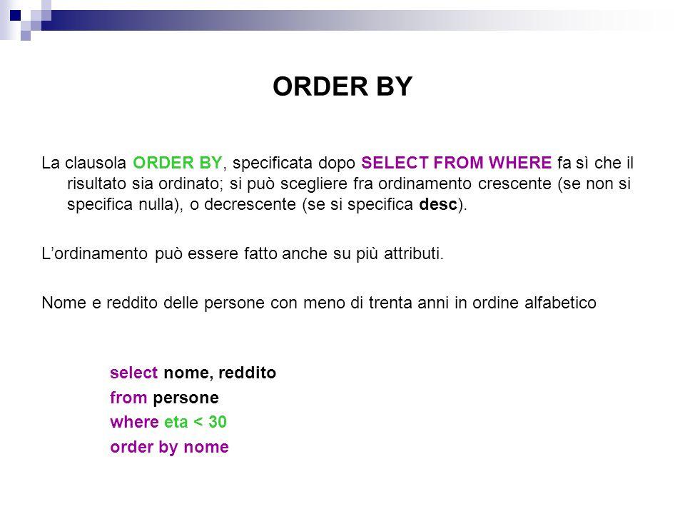 ORDER BY La clausola ORDER BY, specificata dopo SELECT FROM WHERE fa sì che il risultato sia ordinato; si può scegliere fra ordinamento crescente (se