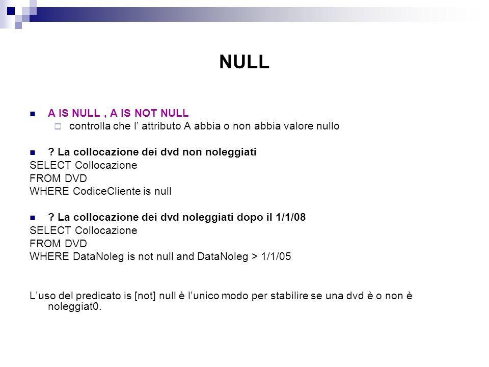 NULL A IS NULL, A IS NOT NULL controlla che l attributo A abbia o non abbia valore nullo ? La collocazione dei dvd non noleggiati SELECT Collocazione