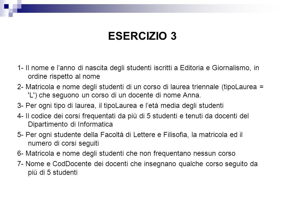 ESERCIZIO 3 1- Il nome e lanno di nascita degli studenti iscritti a Editoria e Giornalismo, in ordine rispetto al nome 2- Matricola e nome degli stude