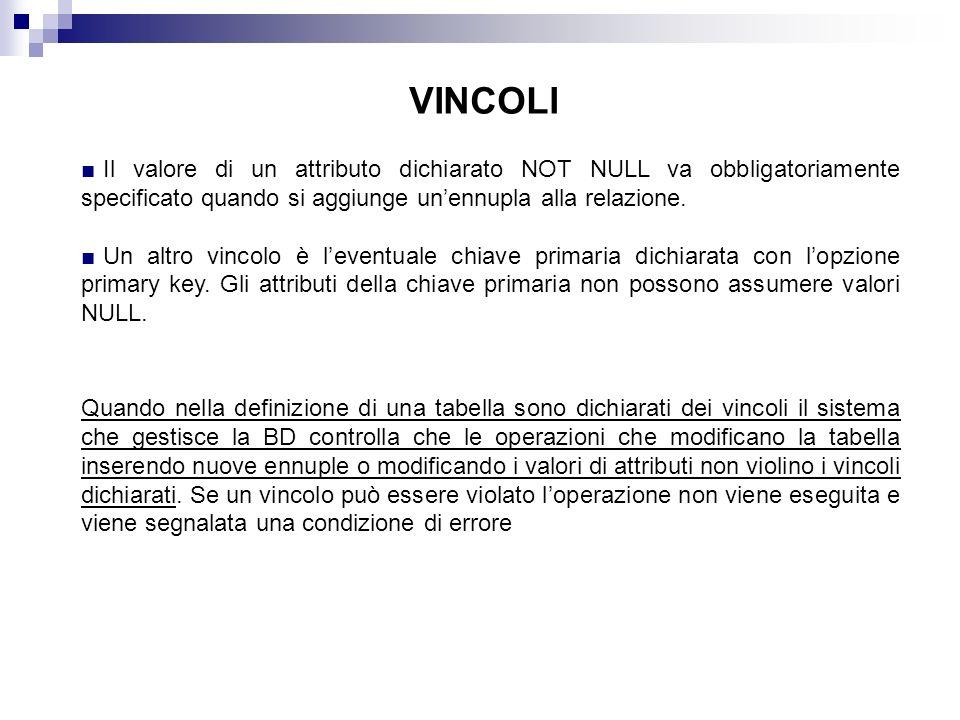 VINCOLI Il valore di un attributo dichiarato NOT NULL va obbligatoriamente specificato quando si aggiunge unennupla alla relazione. Un altro vincolo è