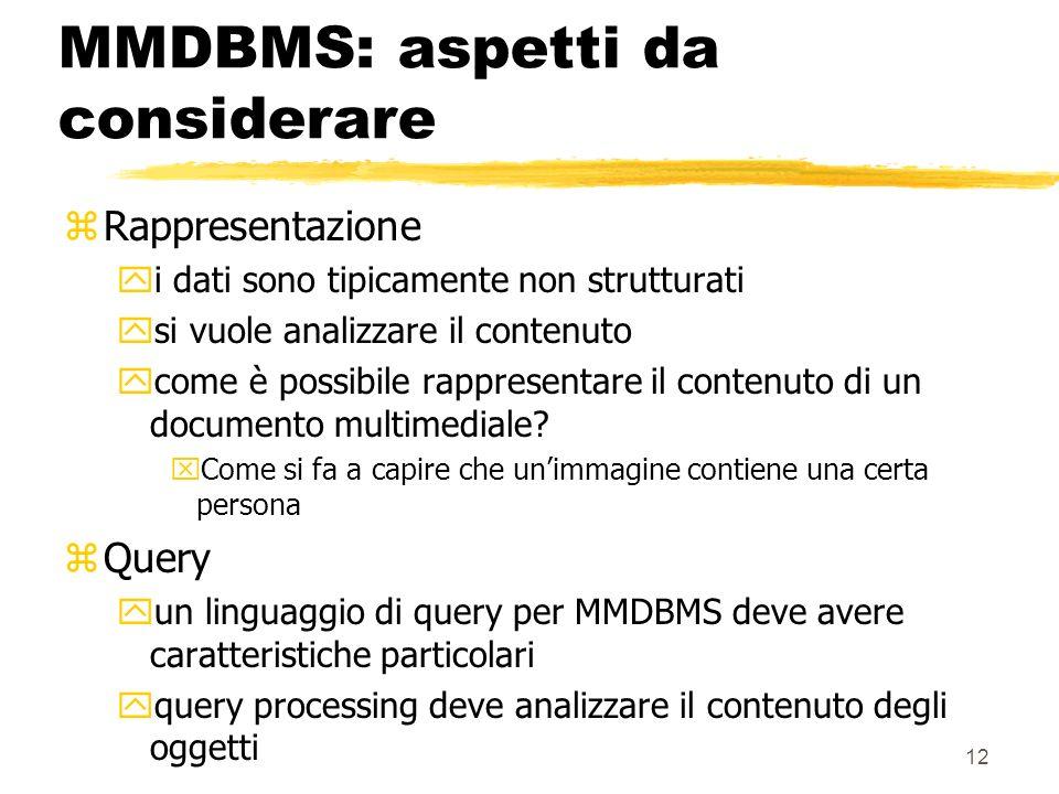 12 MMDBMS: aspetti da considerare zRappresentazione yi dati sono tipicamente non strutturati ysi vuole analizzare il contenuto ycome è possibile rappresentare il contenuto di un documento multimediale.