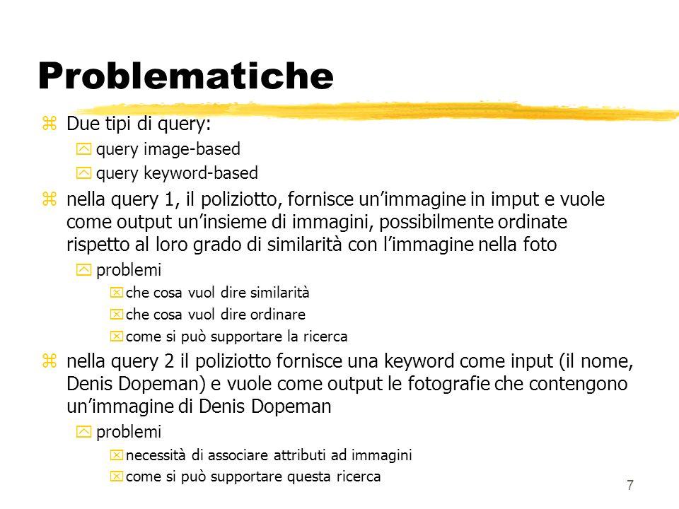 7 Problematiche zDue tipi di query: yquery image-based yquery keyword-based znella query 1, il poliziotto, fornisce unimmagine in imput e vuole come output uninsieme di immagini, possibilmente ordinate rispetto al loro grado di similarità con limmagine nella foto yproblemi xche cosa vuol dire similarità xche cosa vuol dire ordinare xcome si può supportare la ricerca znella query 2 il poliziotto fornisce una keyword come input (il nome, Denis Dopeman) e vuole come output le fotografie che contengono unimmagine di Denis Dopeman yproblemi xnecessità di associare attributi ad immagini xcome si può supportare questa ricerca