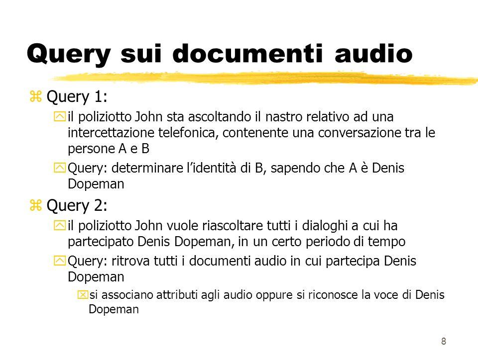 8 Query sui documenti audio zQuery 1: yil poliziotto John sta ascoltando il nastro relativo ad una intercettazione telefonica, contenente una conversazione tra le persone A e B yQuery: determinare lidentità di B, sapendo che A è Denis Dopeman zQuery 2: yil poliziotto John vuole riascoltare tutti i dialoghi a cui ha partecipato Denis Dopeman, in un certo periodo di tempo yQuery: ritrova tutti i documenti audio in cui partecipa Denis Dopeman xsi associano attributi agli audio oppure si riconosce la voce di Denis Dopeman