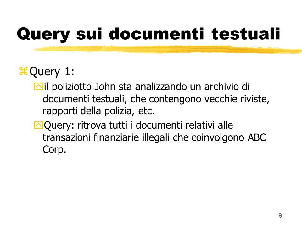 9 Query sui documenti testuali zQuery 1: yil poliziotto John sta analizzando un archivio di documenti testuali, che contengono vecchie riviste, rapporti della polizia, etc.