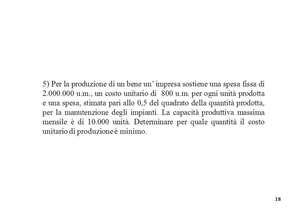 18 5) Per la produzione di un bene un impresa sostiene una spesa fissa di 2.000.000 u.m., un costo unitario di 800 u.m. per ogni unità prodotta e una