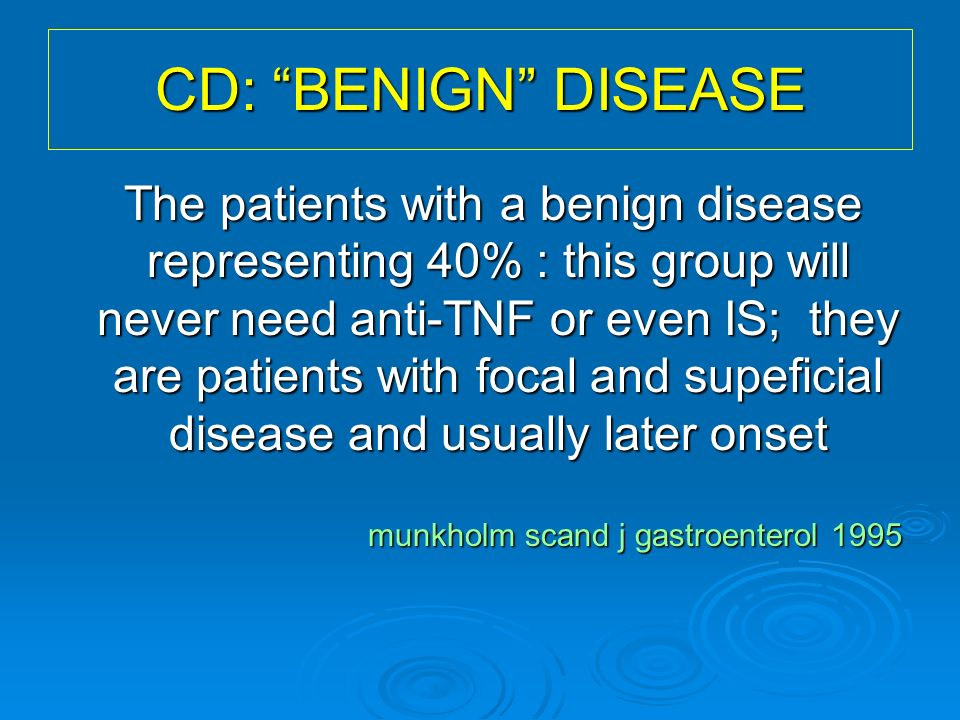 CD: BENIGN DISEASE The patients with a benign disease representing 40% : this group will never need anti-TNF or even IS; they are patients with focal