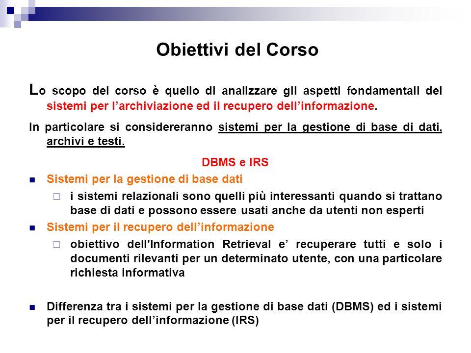 Obiettivi del Corso L o scopo del corso è quello di analizzare gli aspetti fondamentali dei sistemi per larchiviazione ed il recupero dellinformazione
