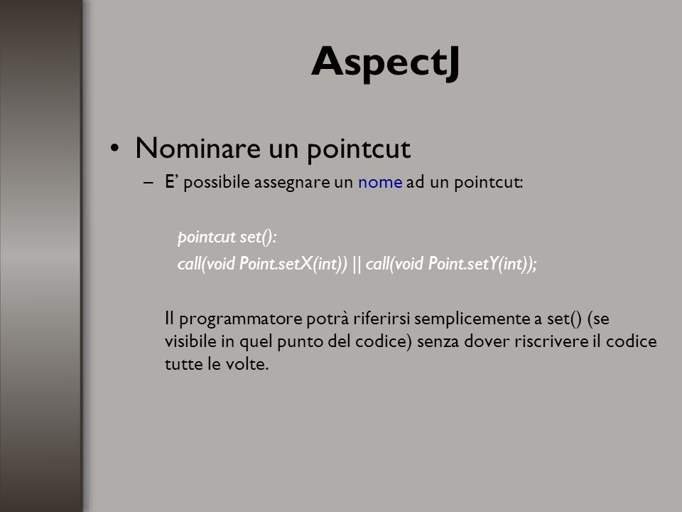 AspectJ Nominare un pointcut –E possibile assegnare un nome ad un pointcut: pointcut set(): call(void Point.setX(int)) || call(void Point.setY(int));