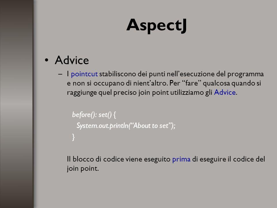 AspectJ Advice –I pointcut stabiliscono dei punti nellesecuzione del programma e non si occupano di nientaltro. Per fare qualcosa quando si raggiunge