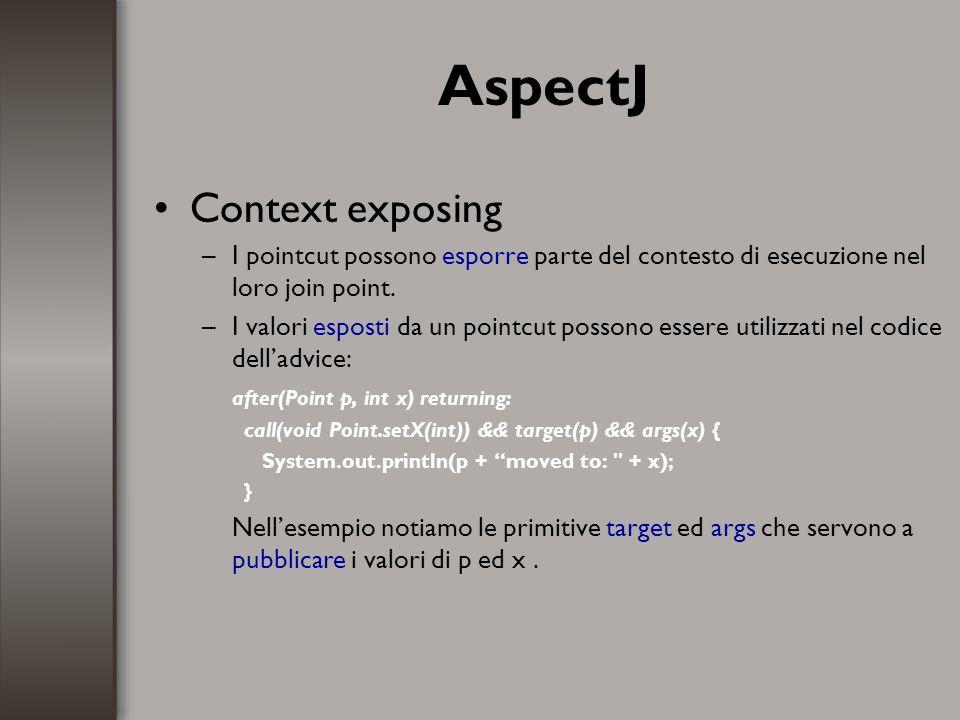 AspectJ Context exposing –I pointcut possono esporre parte del contesto di esecuzione nel loro join point. –I valori esposti da un pointcut possono es