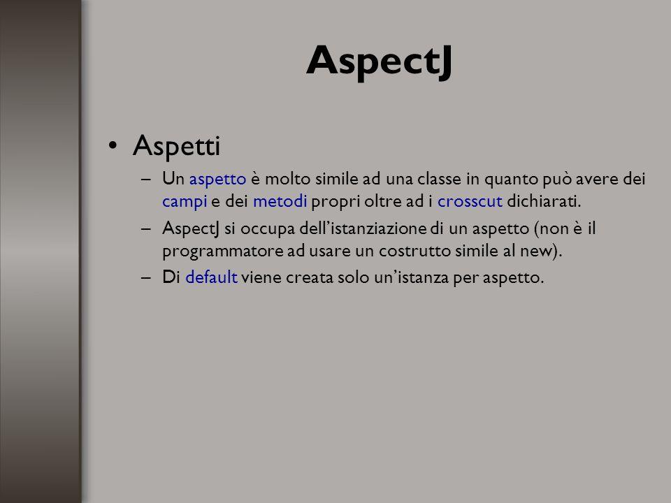AspectJ Aspetti –Un aspetto è molto simile ad una classe in quanto può avere dei campi e dei metodi propri oltre ad i crosscut dichiarati. –AspectJ si