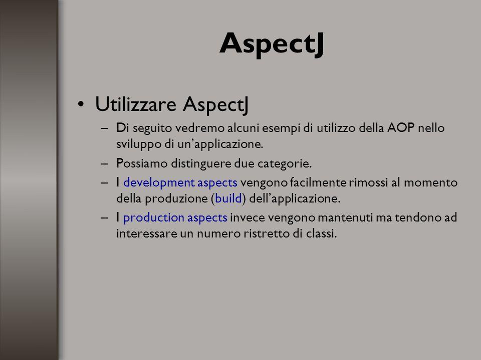 AspectJ Utilizzare AspectJ –Di seguito vedremo alcuni esempi di utilizzo della AOP nello sviluppo di unapplicazione. –Possiamo distinguere due categor