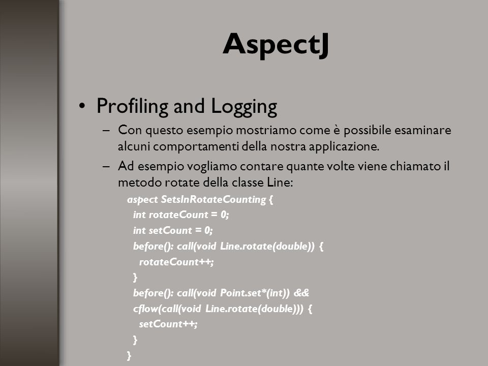 AspectJ Profiling and Logging –Con questo esempio mostriamo come è possibile esaminare alcuni comportamenti della nostra applicazione. –Ad esempio vog