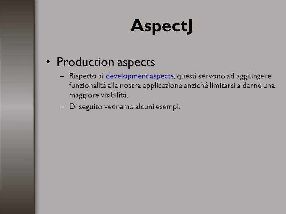 AspectJ Production aspects –Rispetto ai development aspects, questi servono ad aggiungere funzionalità alla nostra applicazione anziché limitarsi a da