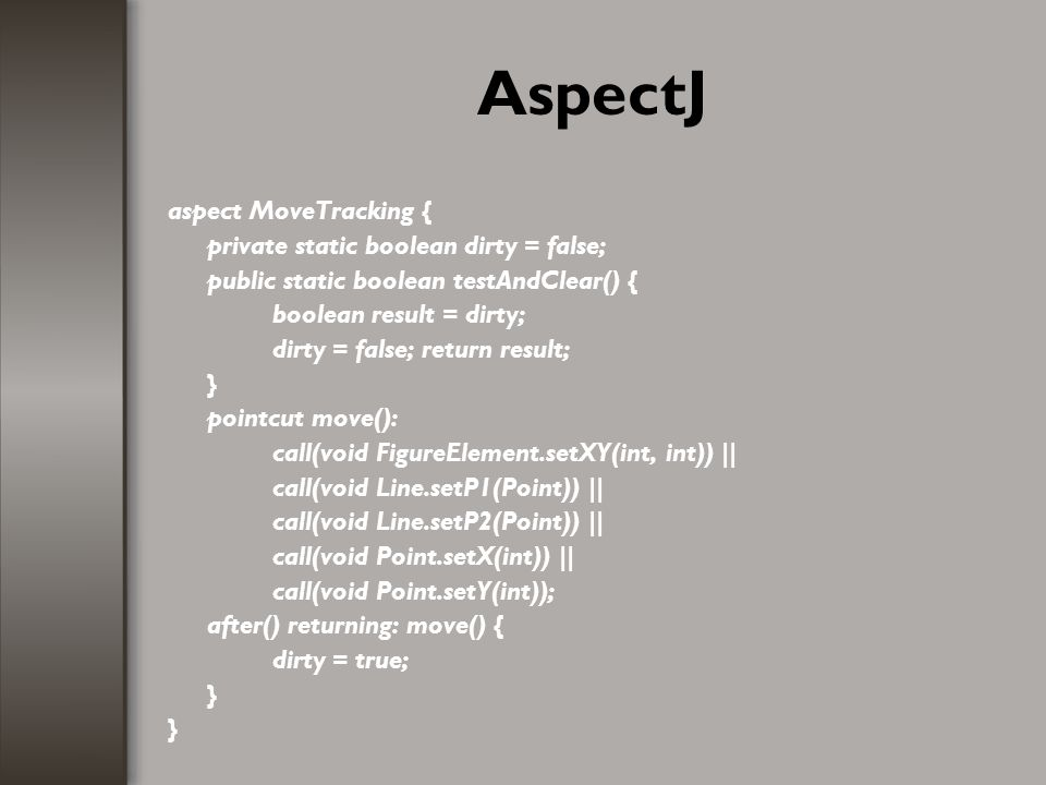 AspectJ aspect MoveTracking { private static boolean dirty = false; public static boolean testAndClear() { boolean result = dirty; dirty = false; retu