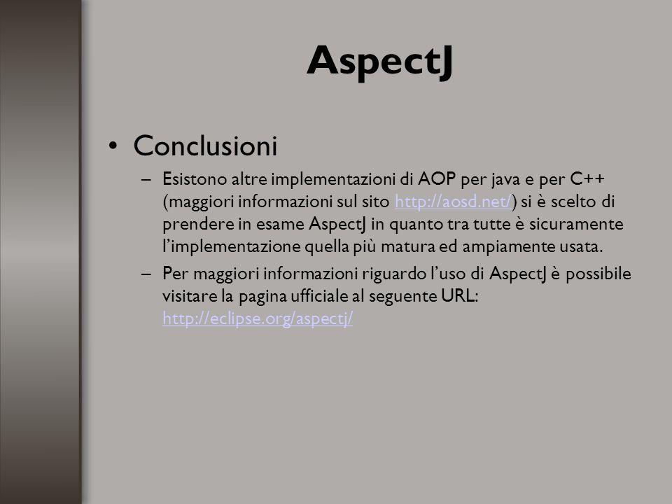 AspectJ Conclusioni –Esistono altre implementazioni di AOP per java e per C++ (maggiori informazioni sul sito http://aosd.net/) si è scelto di prender