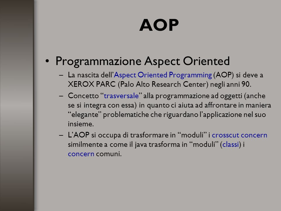 AOP Programmazione Aspect Oriented –La nascita dellAspect Oriented Programming (AOP) si deve a XEROX PARC (Palo Alto Research Center) negli anni 90. –