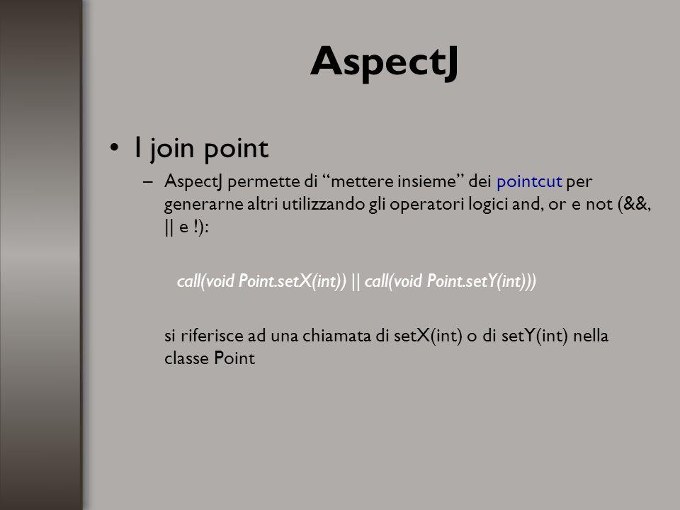 AspectJ Nominare un pointcut –E possibile assegnare un nome ad un pointcut: pointcut set(): call(void Point.setX(int)) || call(void Point.setY(int)); Il programmatore potrà riferirsi semplicemente a set() (se visibile in quel punto del codice) senza dover riscrivere il codice tutte le volte.