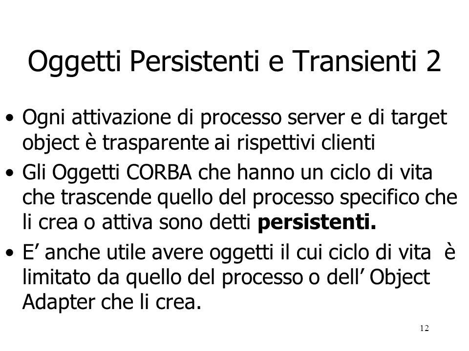 12 Oggetti Persistenti e Transienti 2 Ogni attivazione di processo server e di target object è trasparente ai rispettivi clienti Gli Oggetti CORBA che hanno un ciclo di vita che trascende quello del processo specifico che li crea o attiva sono detti persistenti.