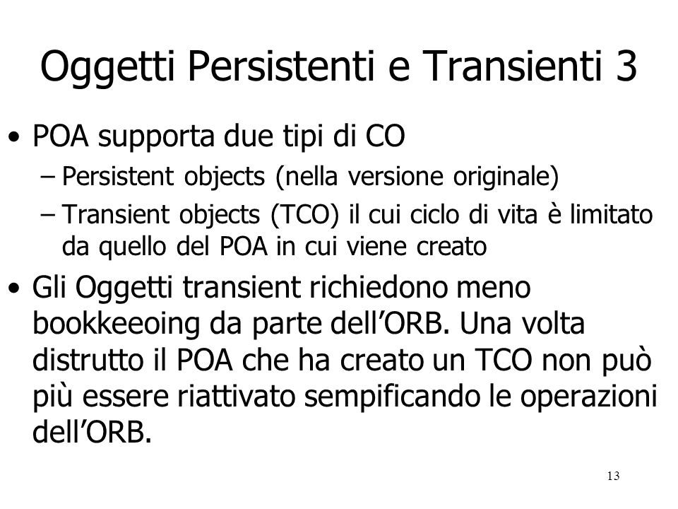 14 POA aspetti ulteriori POA supporta anche i seguenti meccanismi –Explicit and on-demand activation –Separation of servant and CORBA object life cycles –Different policies of multithreading CORBA multithreading –permette ad unapplicazione server di usare più thread per servire più richieste concorrentemente
