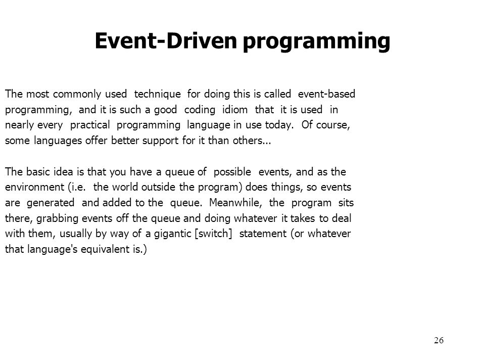 26 Event-Driven programming The most commonly used technique for doing this is called event-based programming, and it is such a good coding idiom that it is used in nearly every practical programming language in use today.