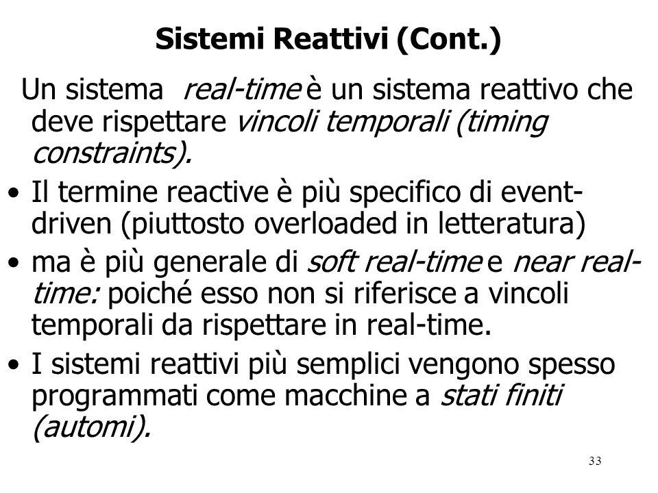 33 Sistemi Reattivi (Cont.) Un sistema real-time è un sistema reattivo che deve rispettare vincoli temporali (timing constraints).