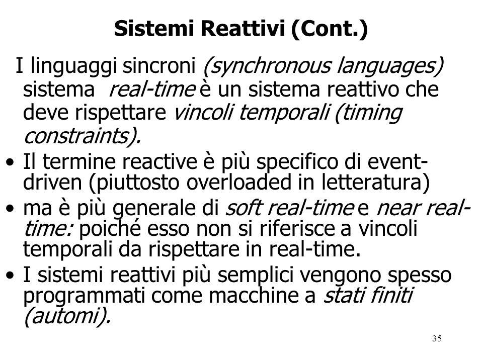 35 Sistemi Reattivi (Cont.) I linguaggi sincroni (synchronous languages) sistema real-time è un sistema reattivo che deve rispettare vincoli temporali (timing constraints).