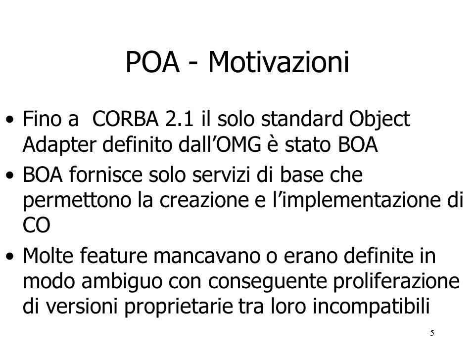 5 POA - Motivazioni Fino a CORBA 2.1 il solo standard Object Adapter definito dallOMG è stato BOA BOA fornisce solo servizi di base che permettono la creazione e limplementazione di CO Molte feature mancavano o erano definite in modo ambiguo con conseguente proliferazione di versioni proprietarie tra loro incompatibili