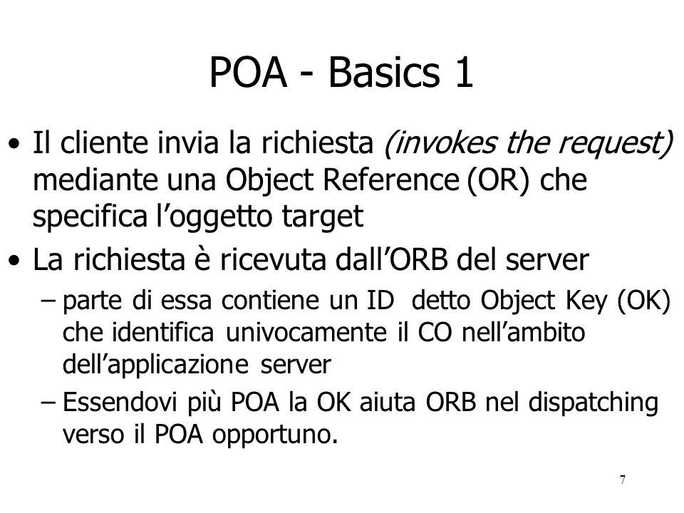 7 POA - Basics 1 Il cliente invia la richiesta (invokes the request) mediante una Object Reference (OR) che specifica loggetto target La richiesta è ricevuta dallORB del server –parte di essa contiene un ID detto Object Key (OK) che identifica univocamente il CO nellambito dellapplicazione server –Essendovi più POA la OK aiuta ORB nel dispatching verso il POA opportuno.