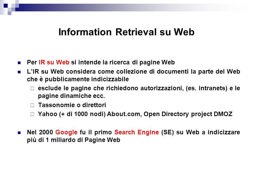 Information Retrieval su Web Per IR su Web si intende la ricerca di pagine Web LIR su Web considera come collezione di documenti la parte del Web che è pubblicamente indicizzabile esclude le pagine che richiedono autorizzazioni, (es.
