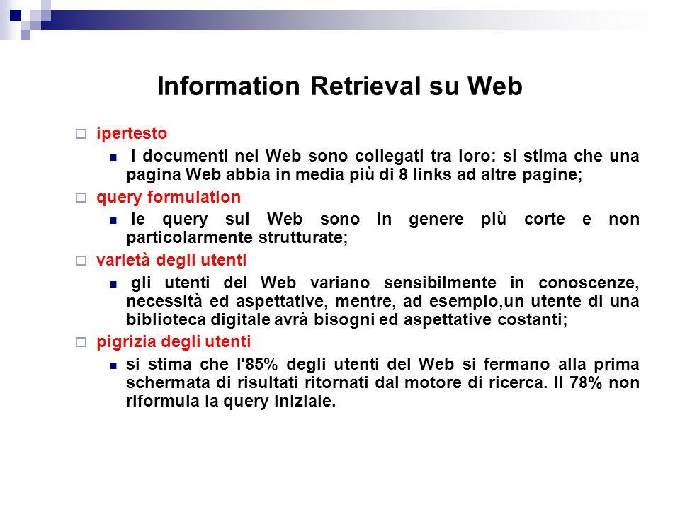 Information Retrieval su Web ipertesto i documenti nel Web sono collegati tra loro: si stima che una pagina Web abbia in media più di 8 links ad altre pagine; query formulation le query sul Web sono in genere più corte e non particolarmente strutturate; varietà degli utenti gli utenti del Web variano sensibilmente in conoscenze, necessità ed aspettative, mentre, ad esempio,un utente di una biblioteca digitale avrà bisogni ed aspettative costanti; pigrizia degli utenti si stima che l 85% degli utenti del Web si fermano alla prima schermata di risultati ritornati dal motore di ricerca.