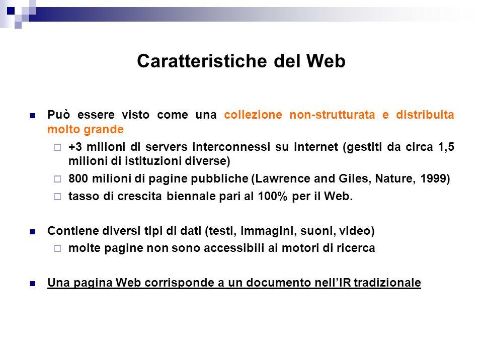 Caratteristiche del Web Può essere visto come una collezione non-strutturata e distribuita molto grande +3 milioni di servers interconnessi su internet (gestiti da circa 1,5 milioni di istituzioni diverse) 800 milioni di pagine pubbliche (Lawrence and Giles, Nature, 1999) tasso di crescita biennale pari al 100% per il Web.