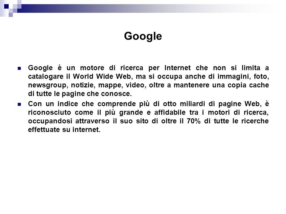 Google Google è un motore di ricerca per Internet che non si limita a catalogare il World Wide Web, ma si occupa anche di immagini, foto, newsgroup, notizie, mappe, video, oltre a mantenere una copia cache di tutte le pagine che conosce.