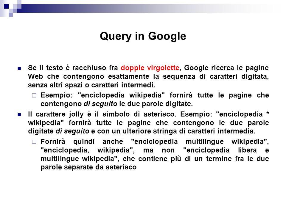 Query in Google Se il testo è racchiuso fra doppie virgolette, Google ricerca le pagine Web che contengono esattamente la sequenza di caratteri digitata, senza altri spazi o caratteri intermedi.