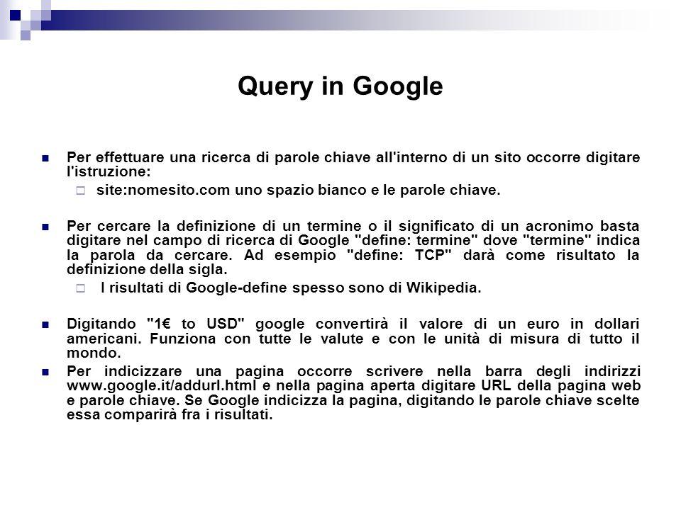 Query in Google Per effettuare una ricerca di parole chiave all interno di un sito occorre digitare l istruzione: site:nomesito.com uno spazio bianco e le parole chiave.