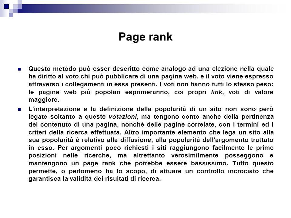 Page rank Questo metodo può esser descritto come analogo ad una elezione nella quale ha diritto al voto chi può pubblicare di una pagina web, e il voto viene espresso attraverso i collegamenti in essa presenti.