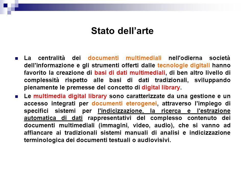 Stato dellarte La centralità dei documenti multimediali nell odierna società dell informazione e gli strumenti offerti dalle tecnologie digitali hanno favorito la creazione di basi di dati multimediali, di ben altro livello di complessità rispetto alle basi di dati tradizionali, sviluppando pienamente le premesse del concetto di digital library.